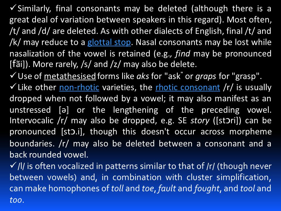 Similarly, final consonants may be deleted (although there is a great deal of variation between speakers in this regard). Most often, /t/ and /d/ are deleted. As with other dialects of English, final /t/ and /k/ may reduce to a glottal stop. Nasal consonants may be lost while nasalization of the vowel is retained (e.g., find may be pronounced [fãi]). More rarely, /s/ and /z/ may also be delete.
